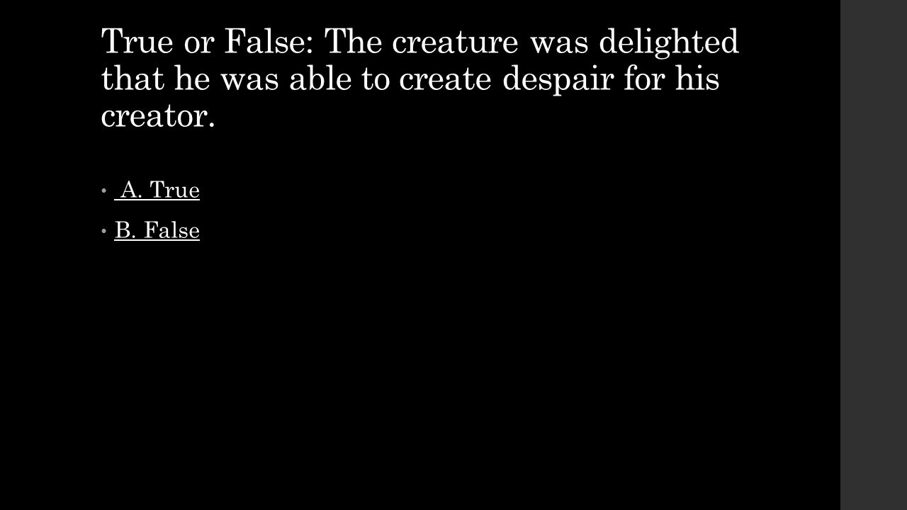 True or False: The creature was delighted that he was able to create despair for his creator.