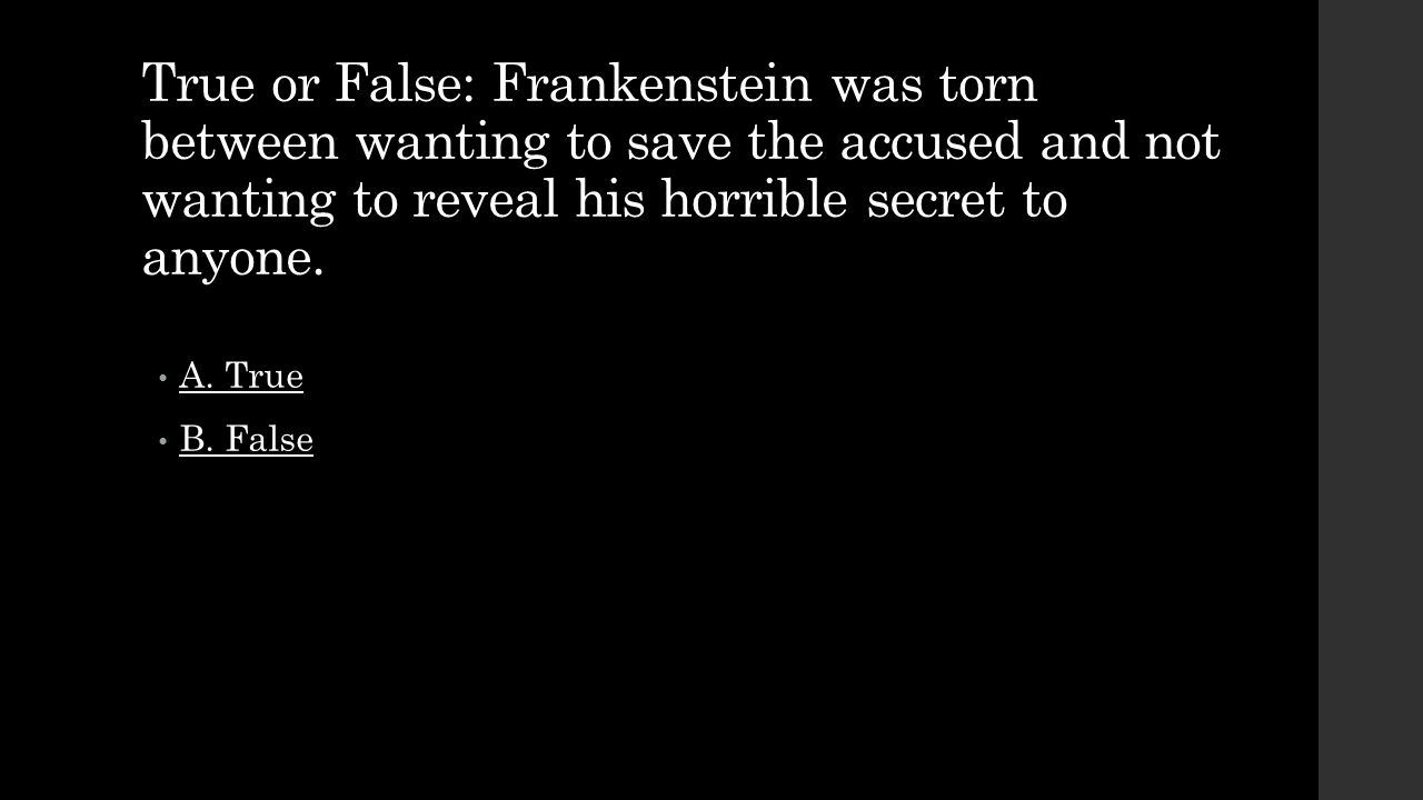 True or False: Frankenstein was torn between wanting to save the accused and not wanting to reveal his horrible secret to anyone.