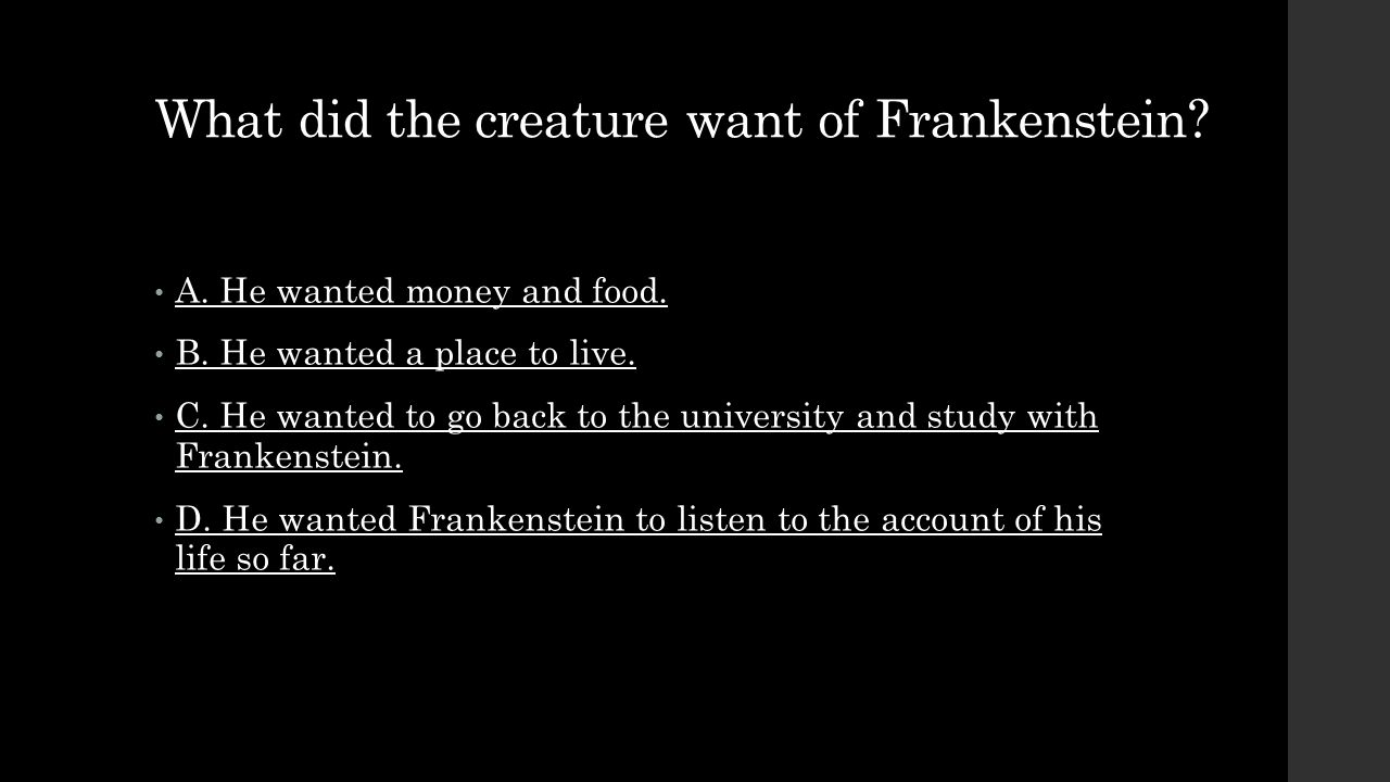 What did the creature want of Frankenstein