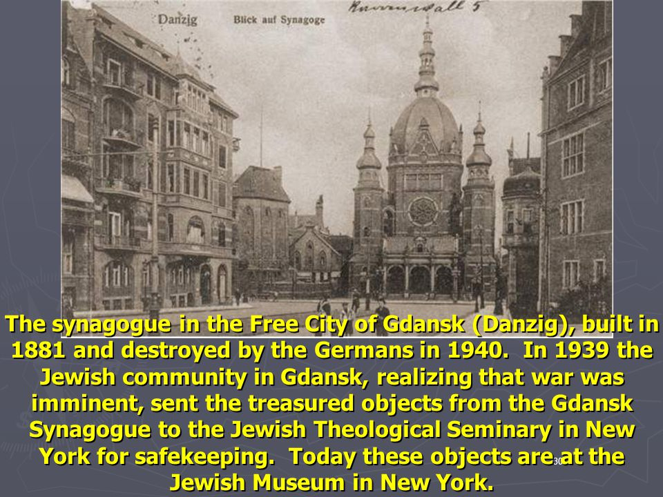 The synagogue in the Free City of Gdansk (Danzig), built in 1881 and destroyed by the Germans in 1940. In 1939 the Jewish community in Gdansk, realizing that war was imminent, sent the treasured objects from the Gdansk Synagogue to the Jewish Theological Seminary in New York for safekeeping. Today these objects are at the Jewish Museum in New York.