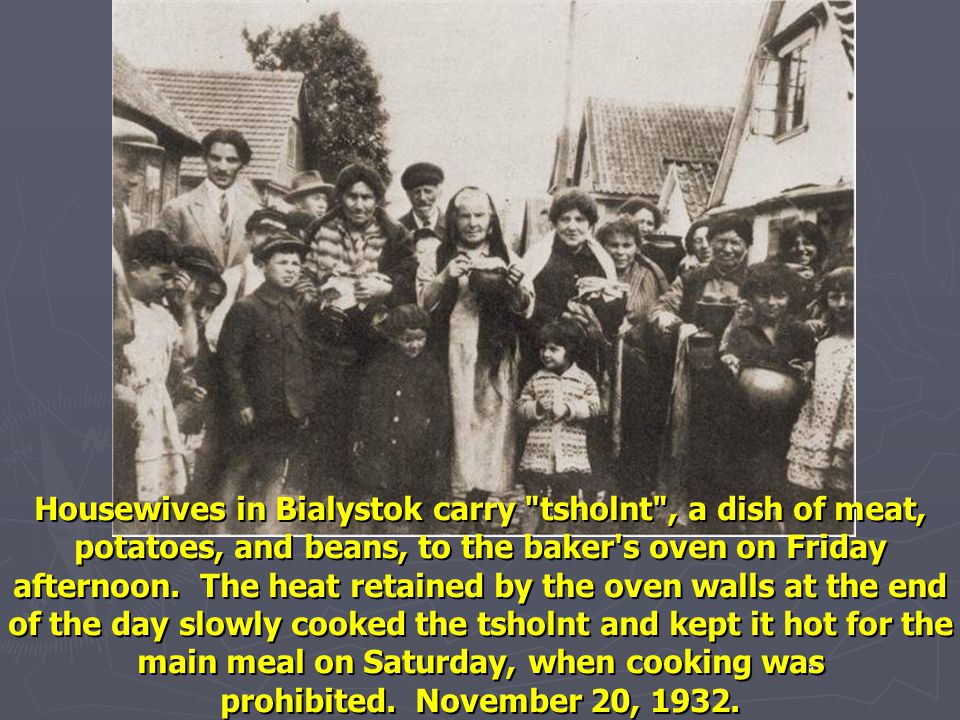 Housewives in Bialystok carry tsholnt , a dish of meat, potatoes, and beans, to the baker s oven on Friday afternoon. The heat retained by the oven walls at the end of the day slowly cooked the tsholnt and kept it hot for the main meal on Saturday, when cooking was prohibited. November 20, 1932.