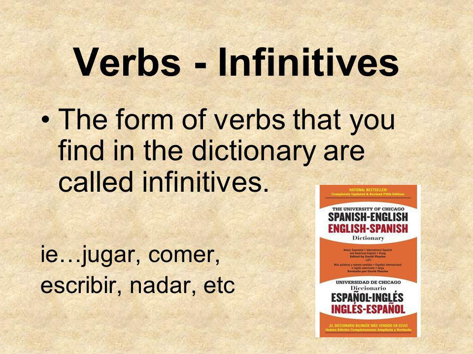 Verbs - Infinitives The form of verbs that you find in the dictionary are called infinitives. ie…jugar, comer,
