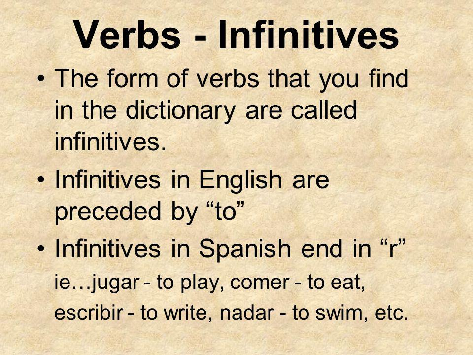 Verbs - Infinitives The form of verbs that you find in the dictionary are called infinitives. Infinitives in English are preceded by to