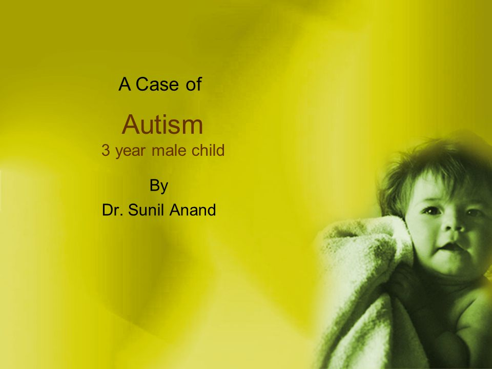 A Case of Autism 3 year male child By Dr. Sunil Anand