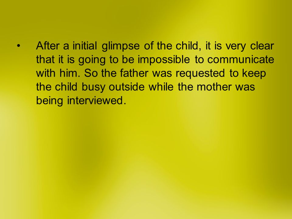 After a initial glimpse of the child, it is very clear that it is going to be impossible to communicate with him.