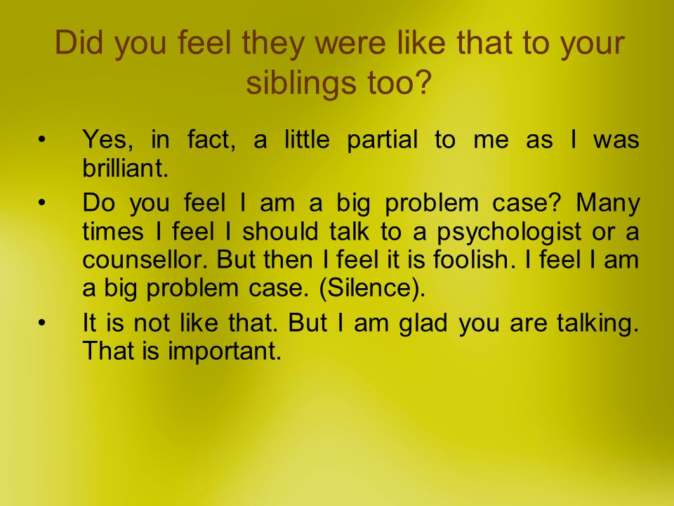 Did you feel they were like that to your siblings too