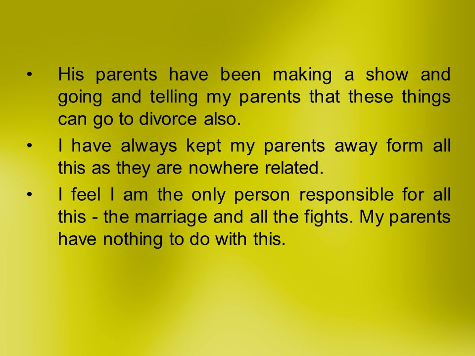 His parents have been making a show and going and telling my parents that these things can go to divorce also.