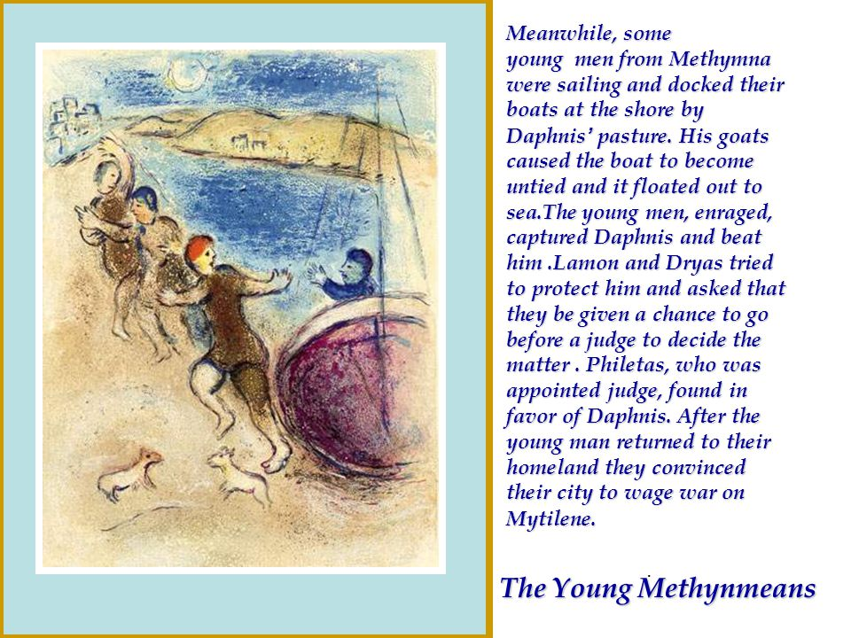 Meanwhile, some young men from Methymna were sailing and docked their boats at the shore by Daphnis' pasture. His goats caused the boat to become untied and it floated out to sea.The young men, enraged, captured Daphnis and beat him .Lamon and Dryas tried to protect him and asked that they be given a chance to go before a judge to decide the matter . Philetas, who was appointed judge, found in favor of Daphnis. After the young man returned to their homeland they convinced their city to wage war on Mytilene.