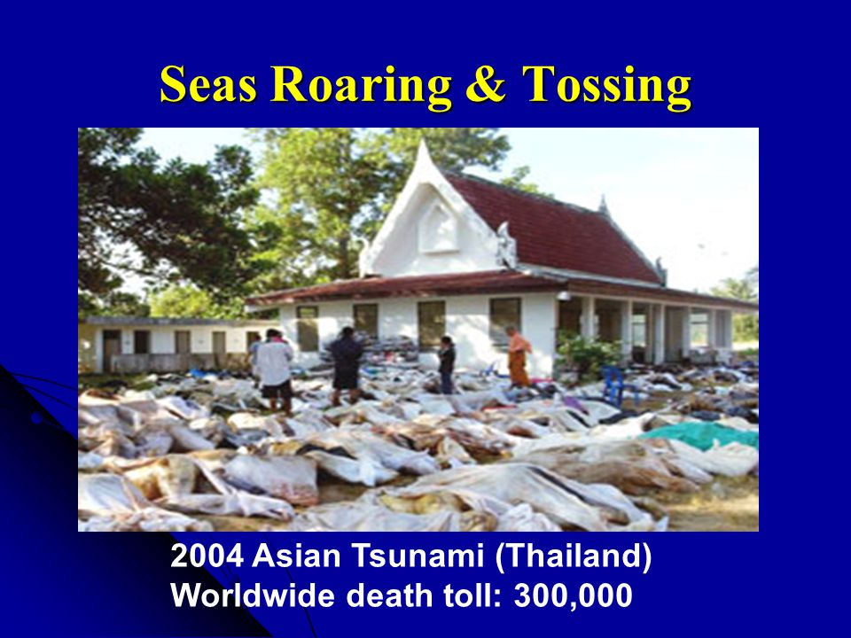 Seas Roaring & Tossing 2004 Asian Tsunami (Thailand) Worldwide death toll: 300,000