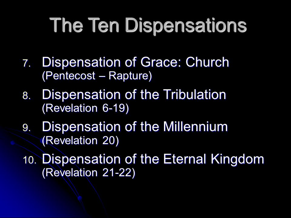The Ten Dispensations Dispensation of Grace: Church (Pentecost – Rapture) Dispensation of the Tribulation (Revelation 6-19)