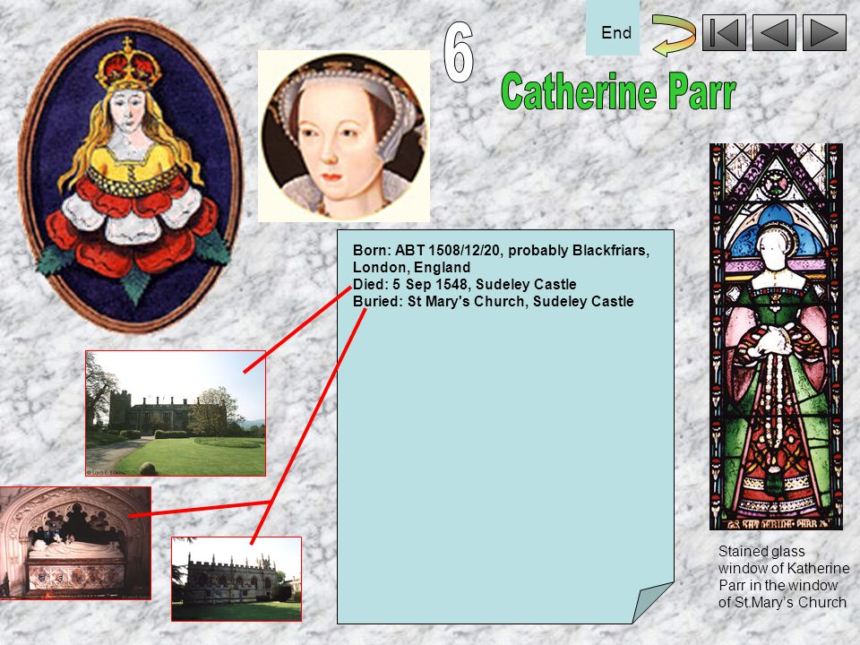 6 End. Catherine Parr. Born: ABT 1508/12/20, probably Blackfriars, London, England. Died: 5 Sep 1548, Sudeley Castle.