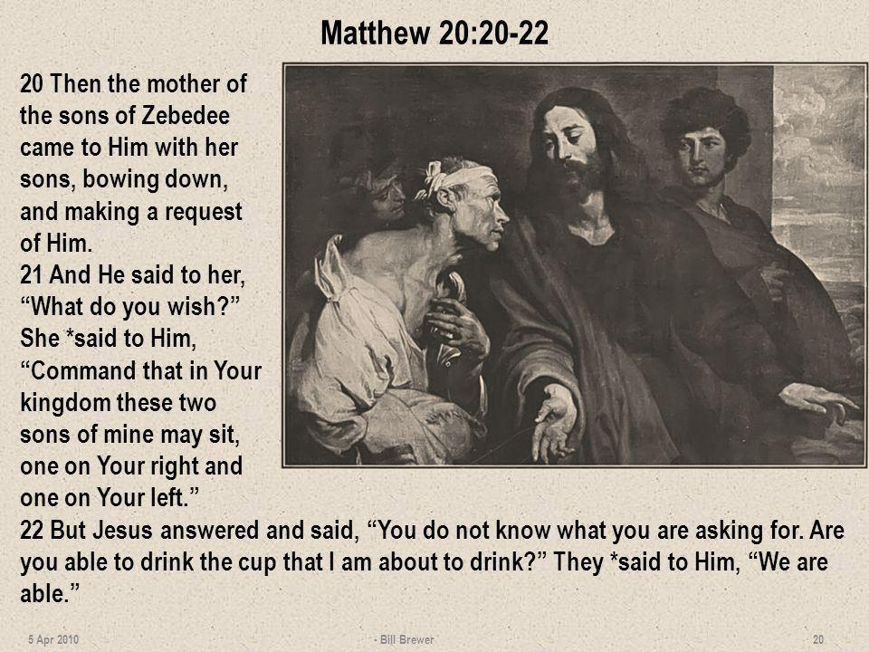 Matthew 20:20-22 20 Then the mother of the sons of Zebedee came to Him with her sons, bowing down, and making a request of Him.