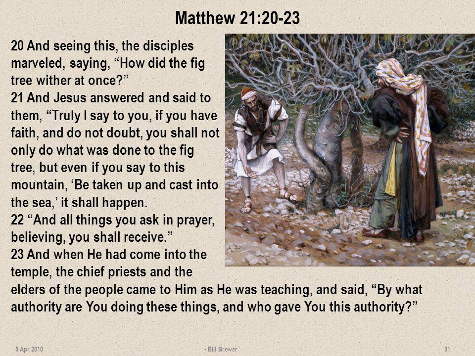 Matthew 21:20-23 20 And seeing this, the disciples marveled, saying, How did the fig tree wither at once