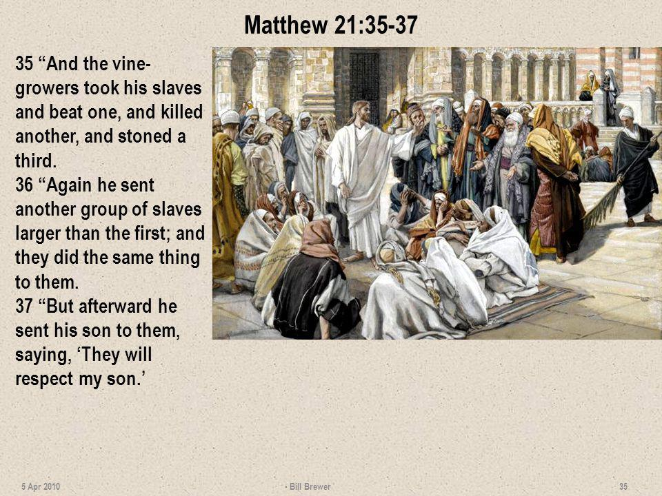 Matthew 21:35-37 35 And the vine-growers took his slaves and beat one, and killed another, and stoned a third.