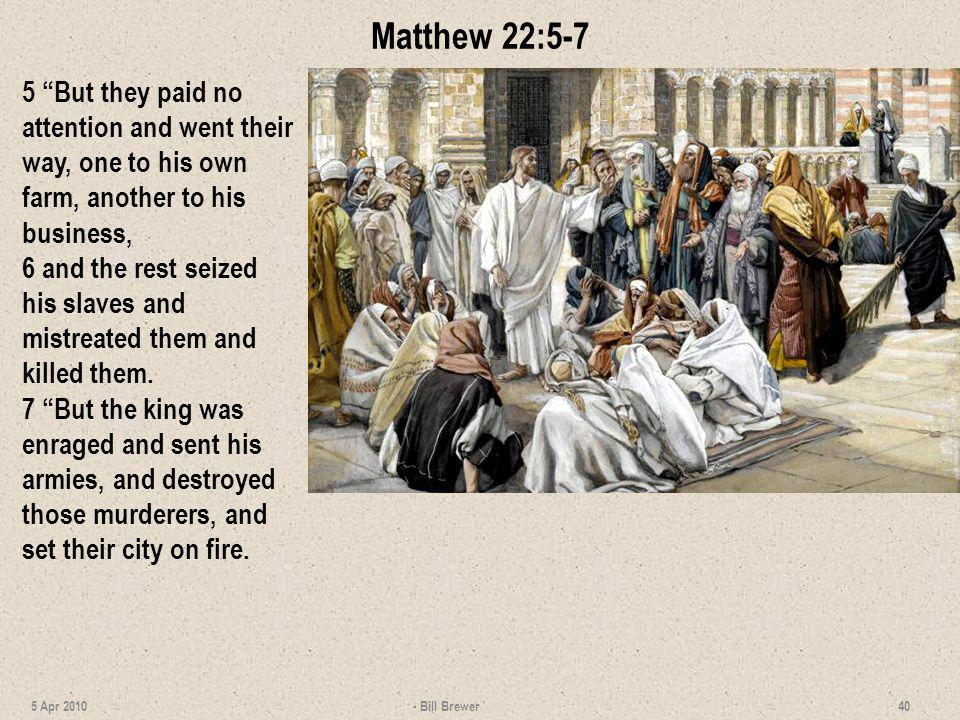 Matthew 22:5-7 5 But they paid no attention and went their way, one to his own farm, another to his business,