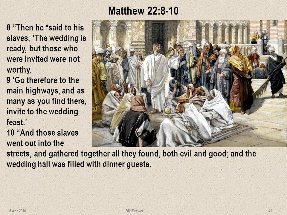 Matthew 22:8-10 8 Then he *said to his slaves, 'The wedding is ready, but those who were invited were not worthy.