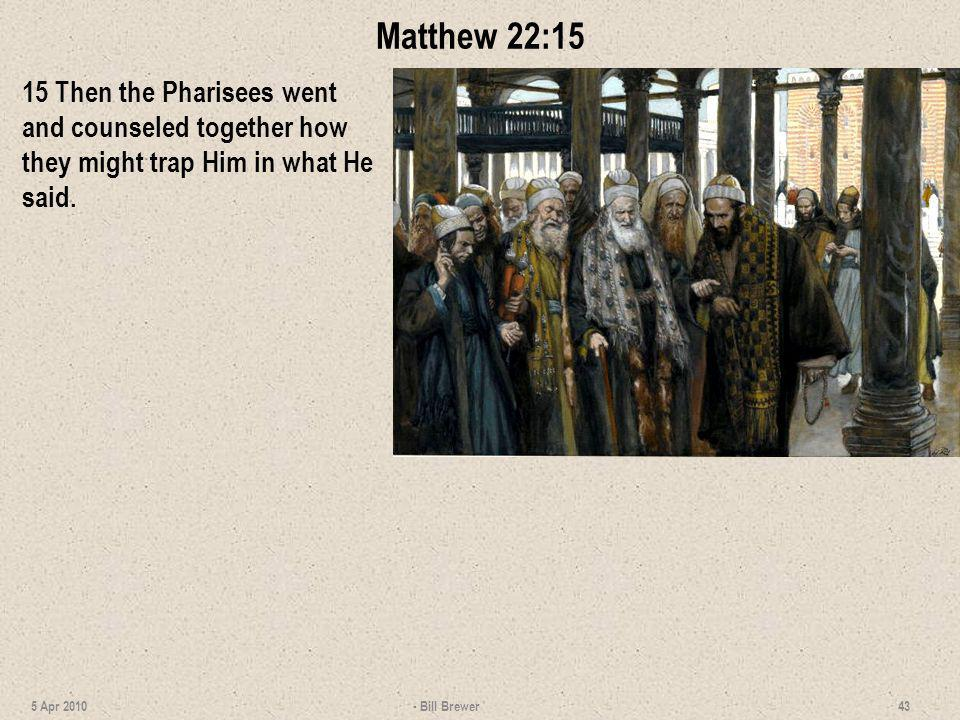 Matthew 22:15 15 Then the Pharisees went and counseled together how they might trap Him in what He said.