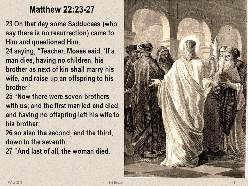 Matthew 22:23-27 23 On that day some Sadducees (who say there is no resurrection) came to Him and questioned Him,