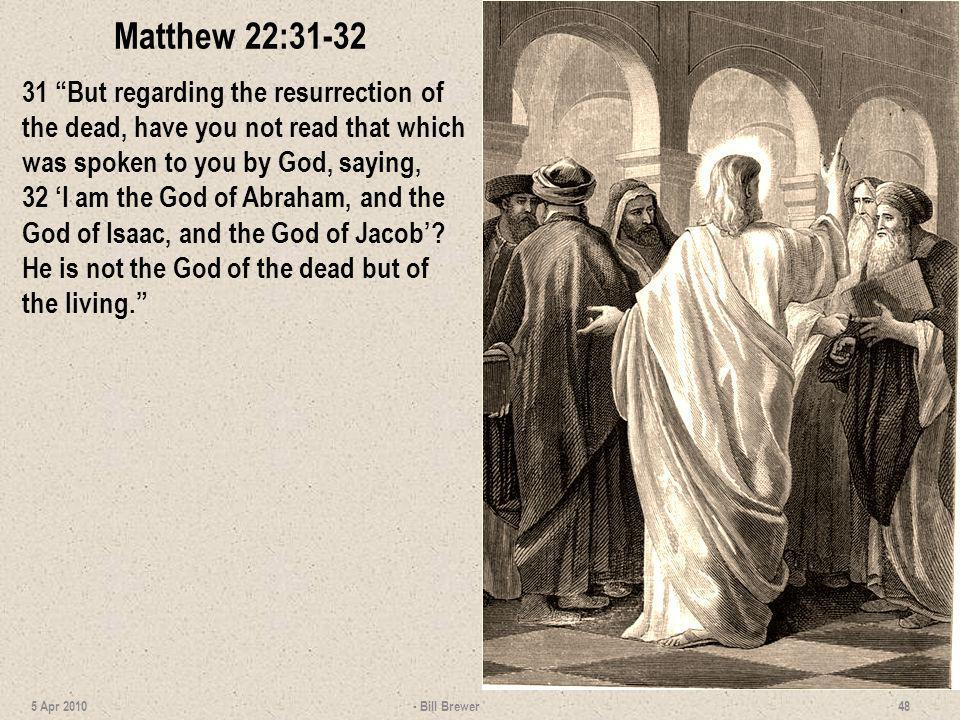 Matthew 22:31-32 31 But regarding the resurrection of the dead, have you not read that which was spoken to you by God, saying,