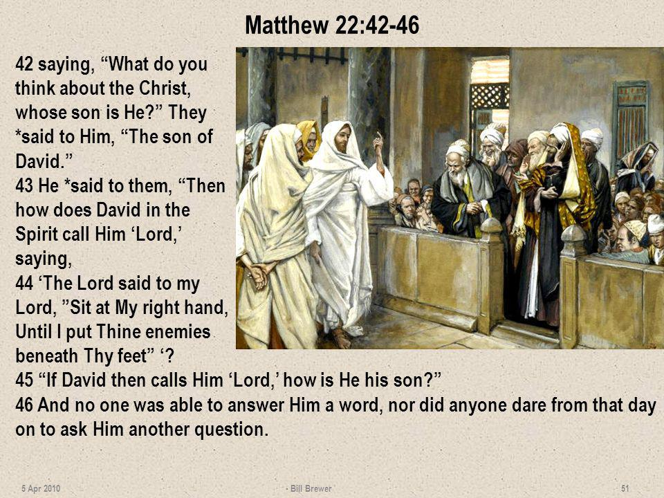 Matthew 22:42-46 42 saying, What do you think about the Christ, whose son is He They *said to Him, The son of David.
