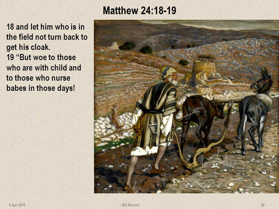 Matthew 24:18-19 18 and let him who is in the field not turn back to get his cloak.