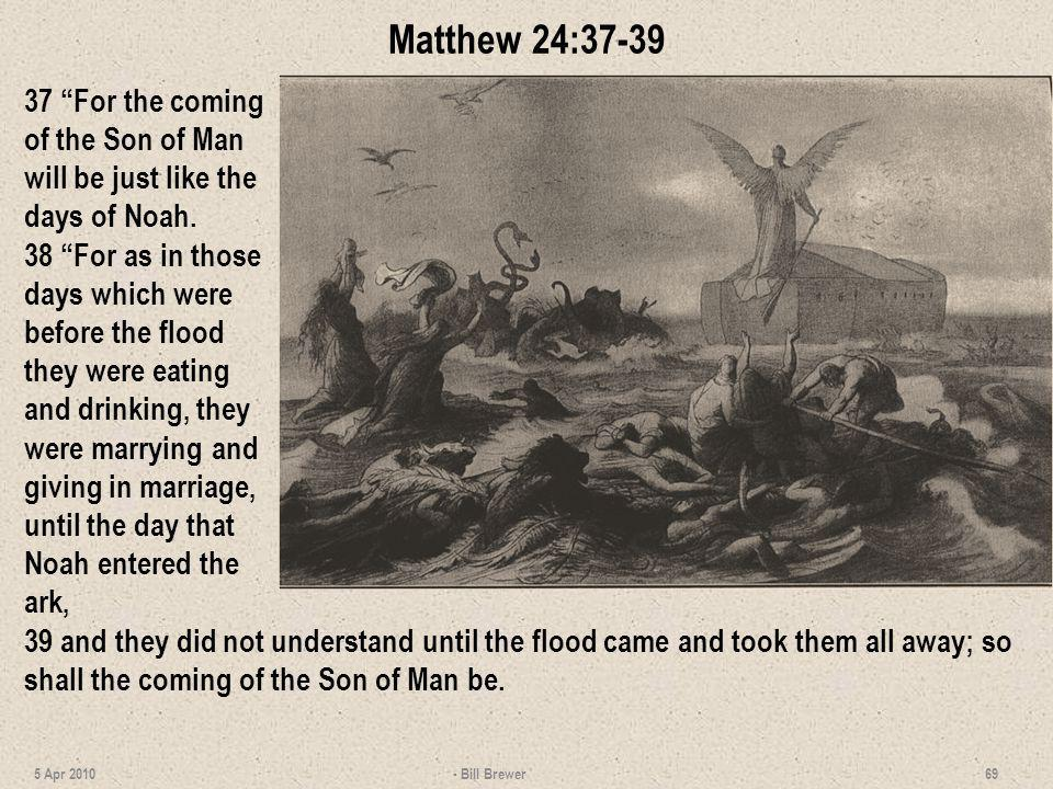 Matthew 24:37-39 37 For the coming of the Son of Man will be just like the days of Noah.