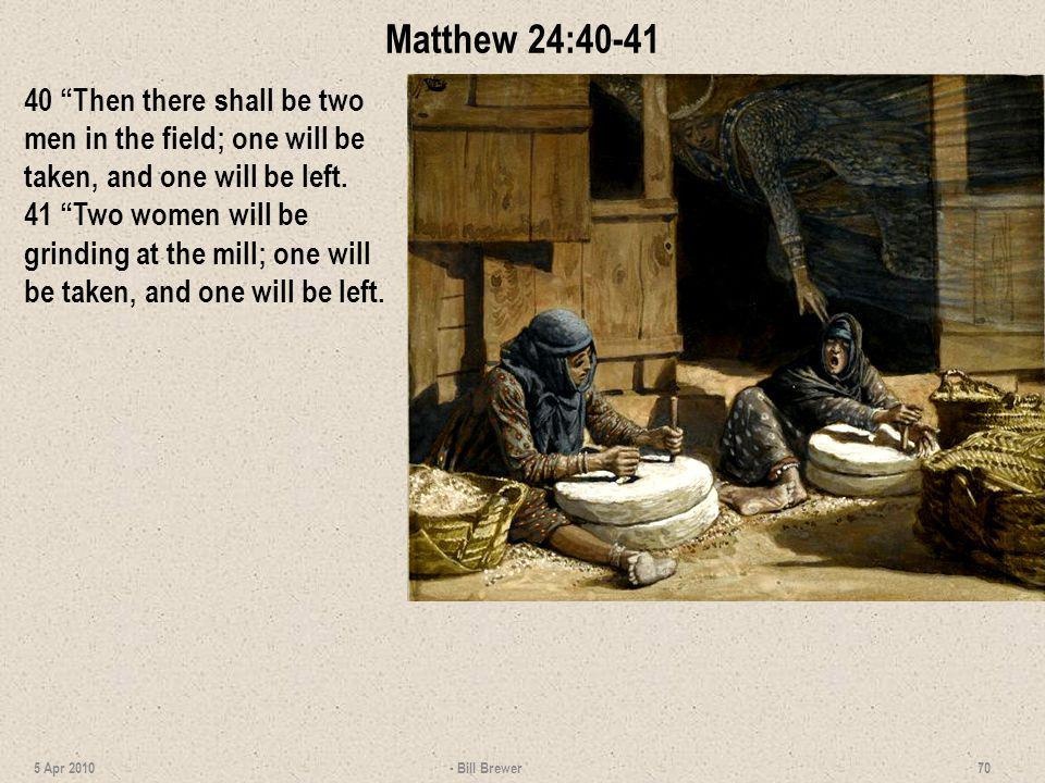 Matthew 24:40-41 40 Then there shall be two men in the field; one will be taken, and one will be left.