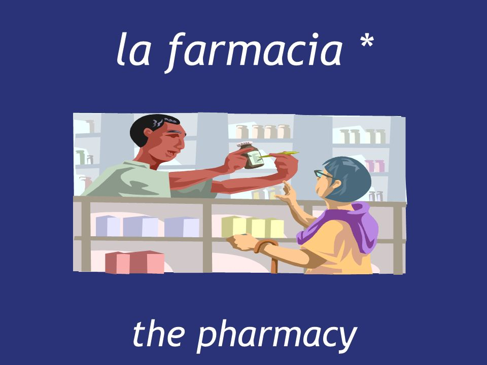 la farmacia * the pharmacy