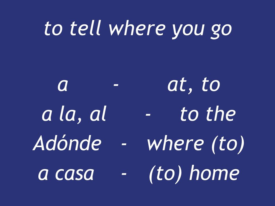 a - at, to a la, al - to the Adónde - where (to) a casa - (to) home