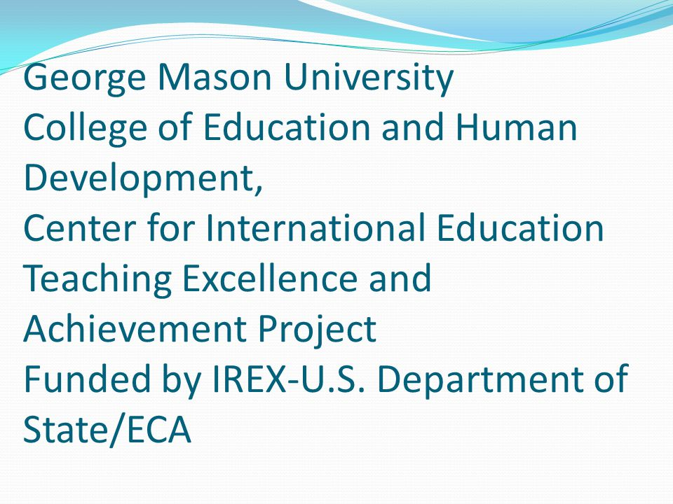 George Mason University College of Education and Human Development, Center for International Education Teaching Excellence and Achievement Project Funded by IREX-U.S.