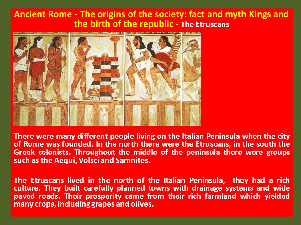 Ancient Rome - The origins of the society: fact and myth Kings and the birth of the republic - The Etruscans