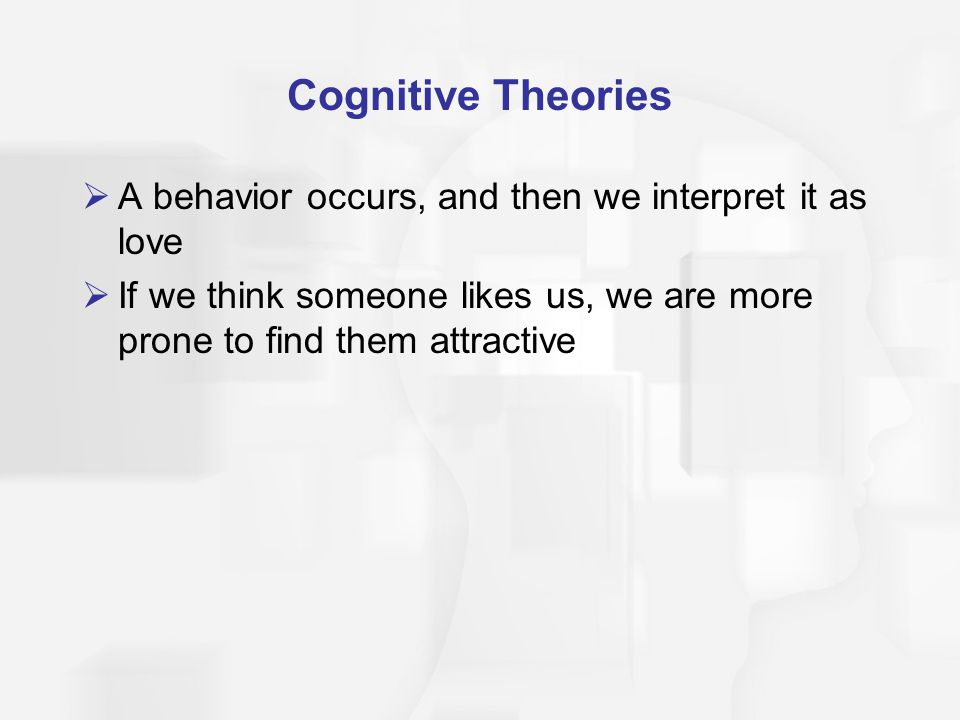 Cognitive Theories A behavior occurs, and then we interpret it as love