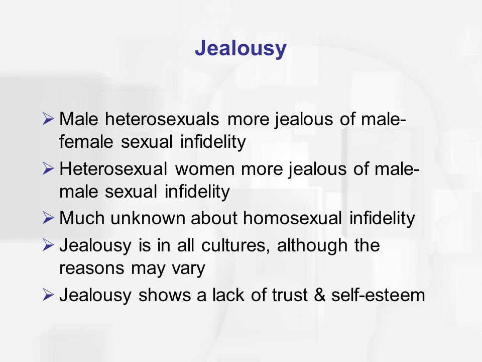 Jealousy Male heterosexuals more jealous of male-female sexual infidelity. Heterosexual women more jealous of male-male sexual infidelity.