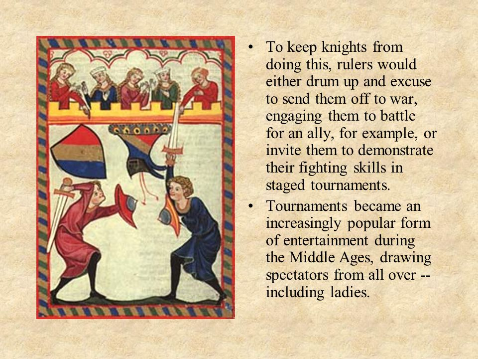 To keep knights from doing this, rulers would either drum up and excuse to send them off to war, engaging them to battle for an ally, for example, or invite them to demonstrate their fighting skills in staged tournaments.