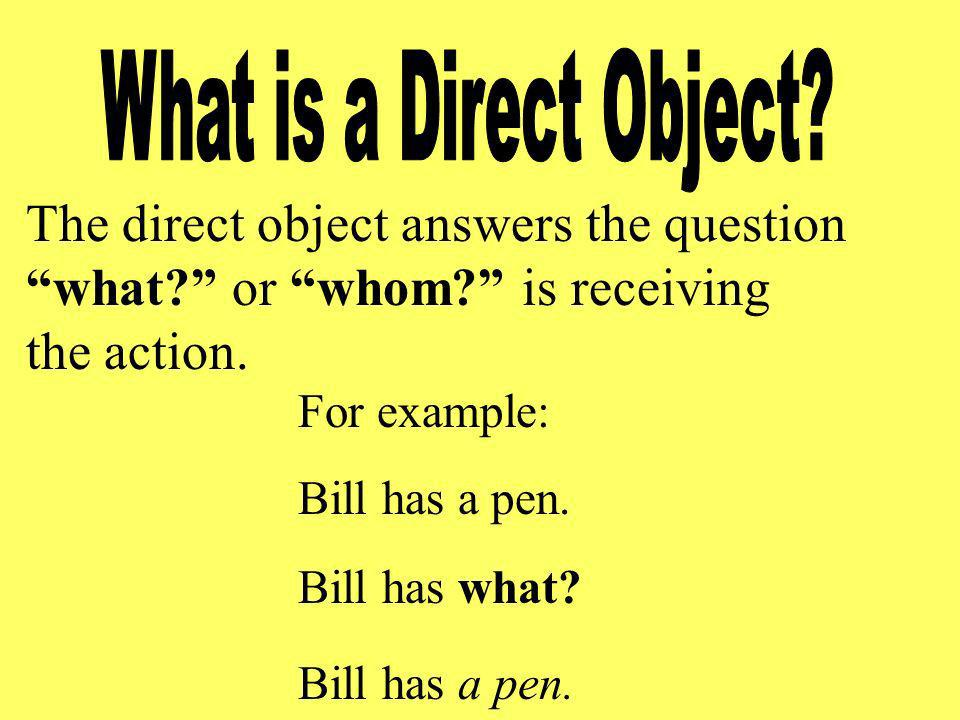 The direct object answers the question what or whom is receiving