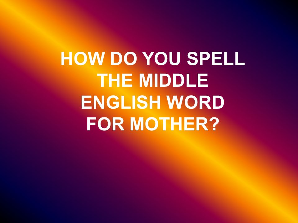 HOW DO YOU SPELL THE MIDDLE ENGLISH WORD FOR MOTHER
