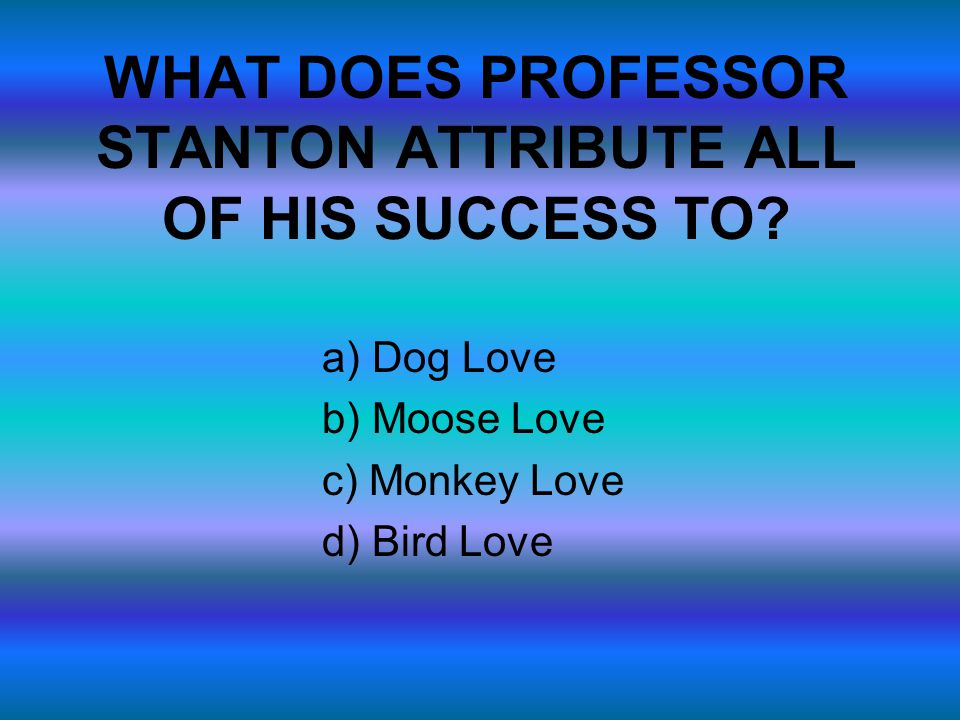 WHAT DOES PROFESSOR STANTON ATTRIBUTE ALL OF HIS SUCCESS TO