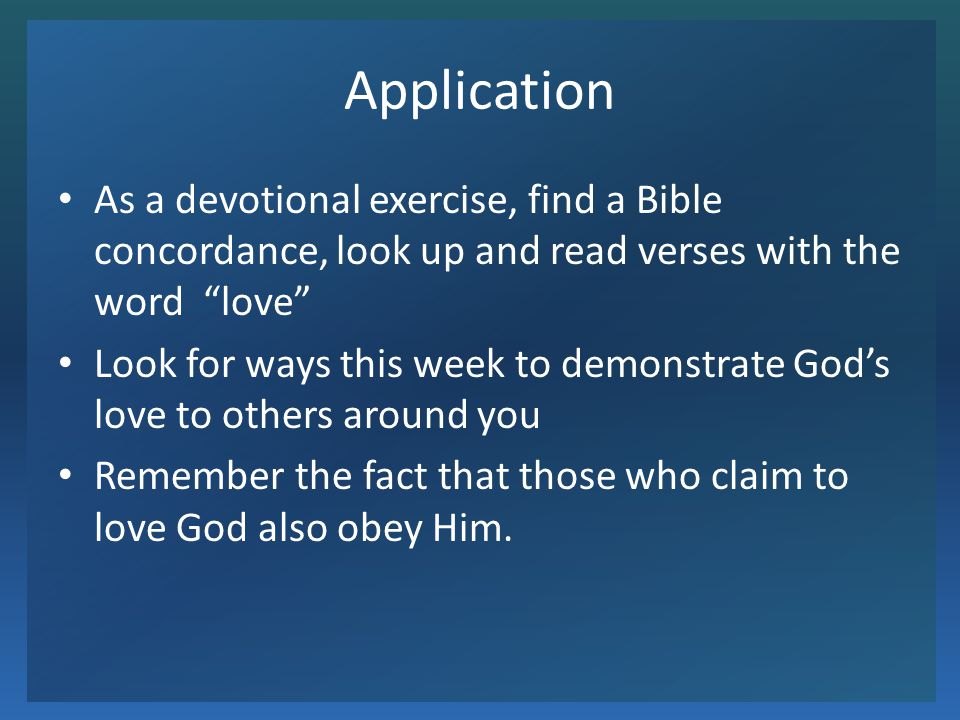 Application As a devotional exercise, find a Bible concordance, look up and read verses with the word love