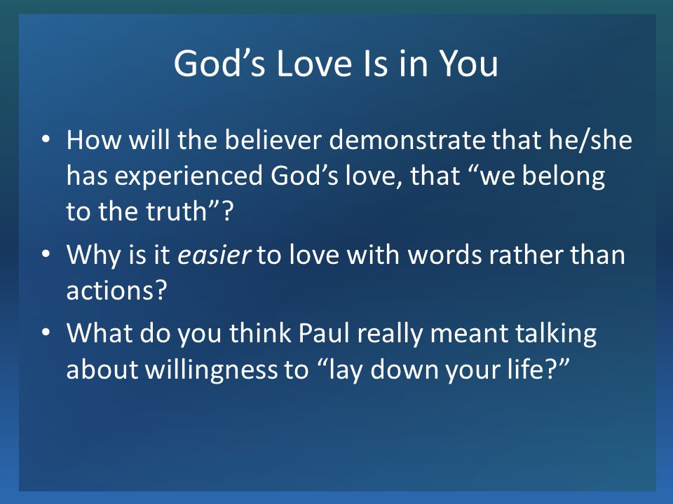 God's Love Is in You How will the believer demonstrate that he/she has experienced God's love, that we belong to the truth