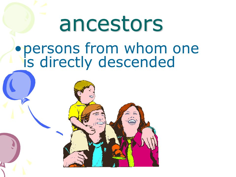 ancestors persons from whom one is directly descended