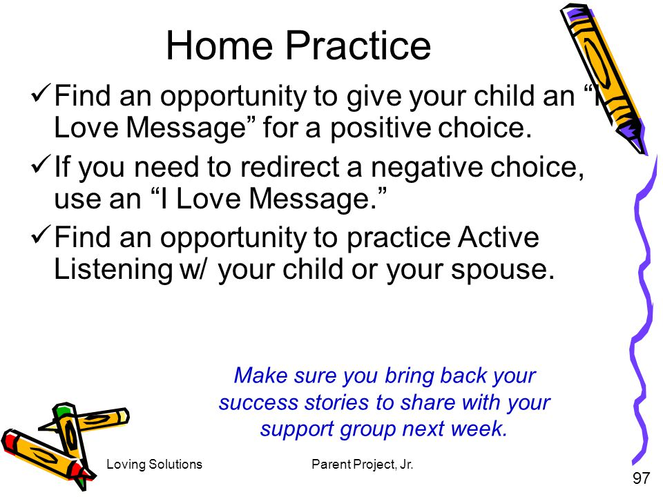 Home Practice Find an opportunity to give your child an I Love Message for a positive choice.