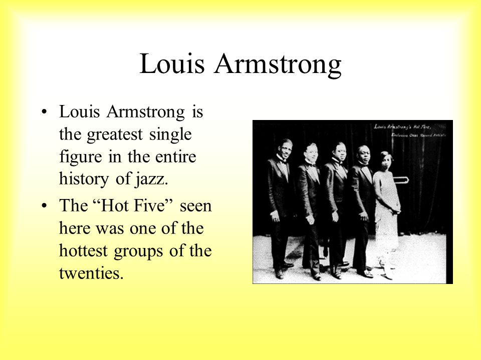 Louis Armstrong Louis Armstrong is the greatest single figure in the entire history of jazz.