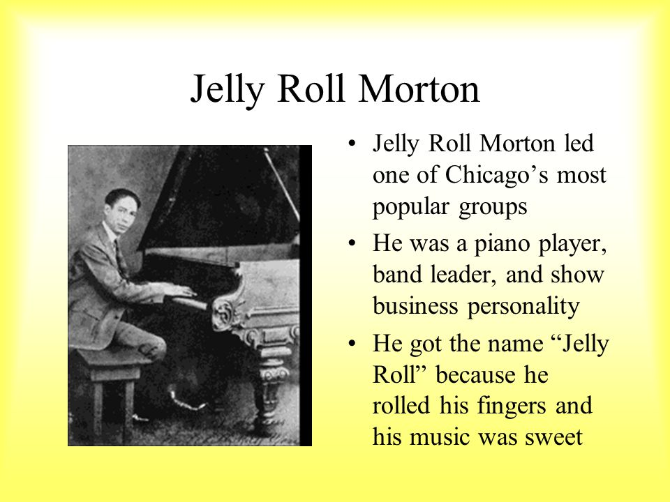 Jelly Roll Morton Jelly Roll Morton led one of Chicago's most popular groups. He was a piano player, band leader, and show business personality.