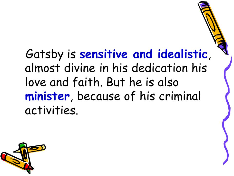 Gatsby is sensitive and idealistic, almost divine in his dedication his love and faith.