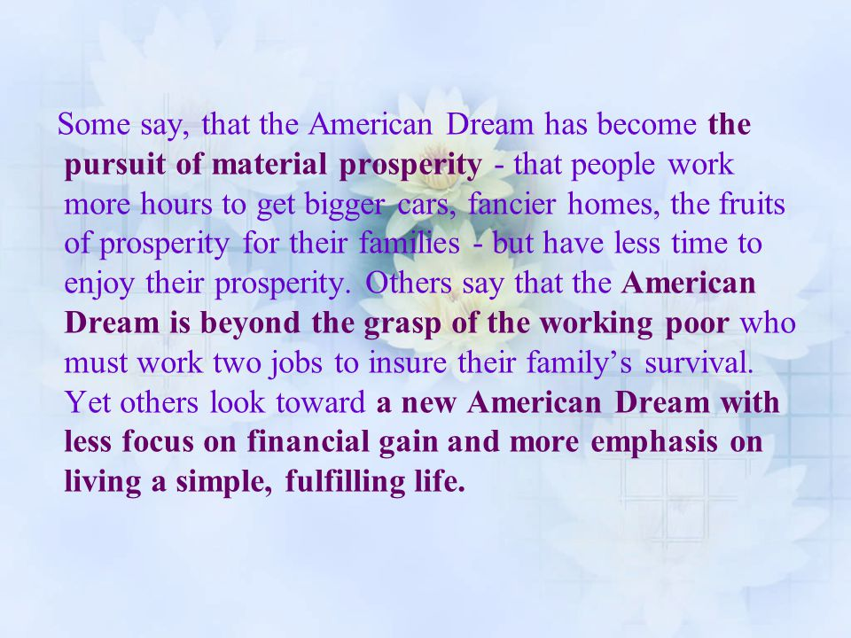 Some say, that the American Dream has become the pursuit of material prosperity - that people work more hours to get bigger cars, fancier homes, the fruits of prosperity for their families - but have less time to enjoy their prosperity.