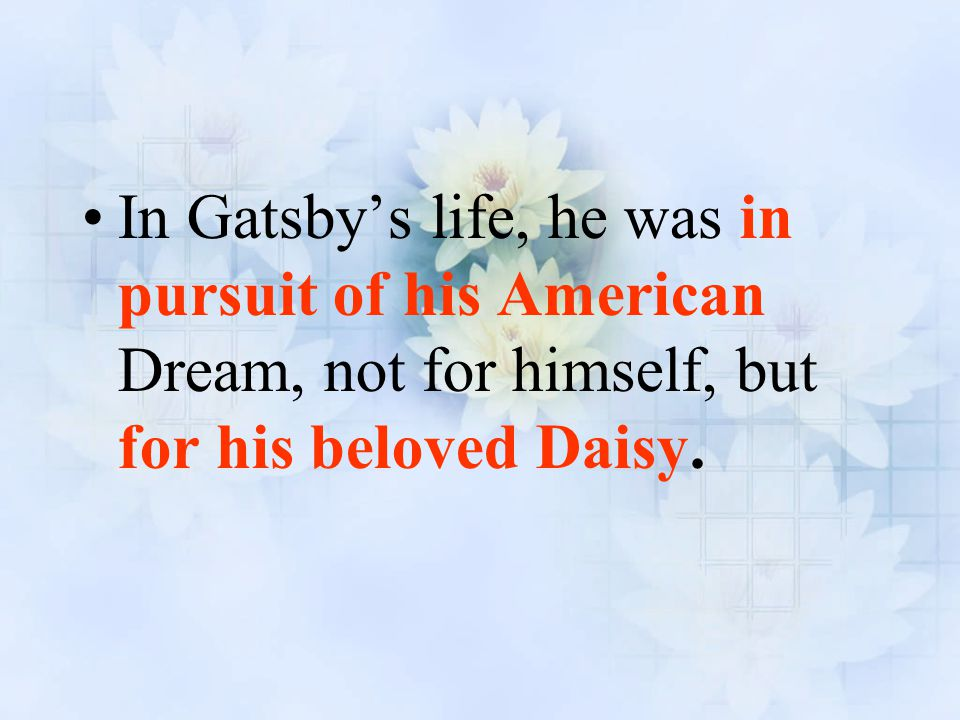 In Gatsby's life, he was in pursuit of his American Dream, not for himself, but for his beloved Daisy.