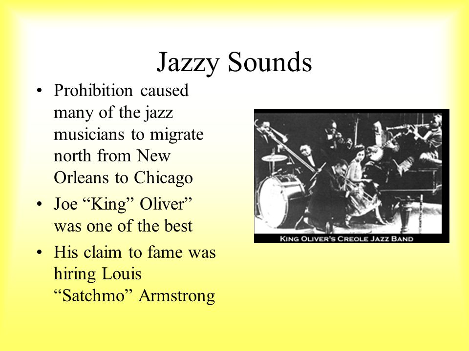 Jazzy Sounds Prohibition caused many of the jazz musicians to migrate north from New Orleans to Chicago.