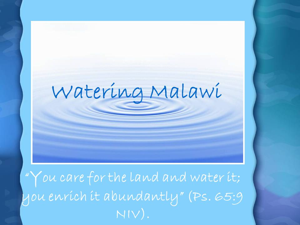 Watering Malawi You care for the land and water it; you enrich it abundantly (Ps. 65:9 NIV).
