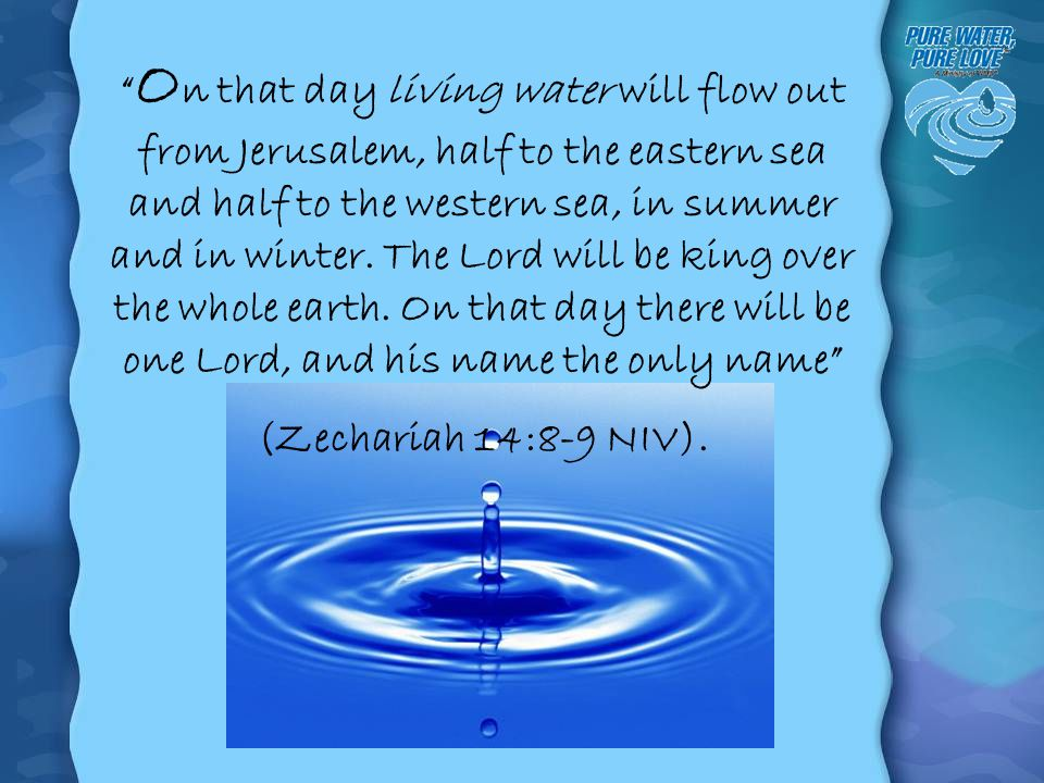 On that day living water will flow out from Jerusalem, half to the eastern sea and half to the western sea, in summer and in winter. The Lord will be king over the whole earth. On that day there will be one Lord, and his name the only name