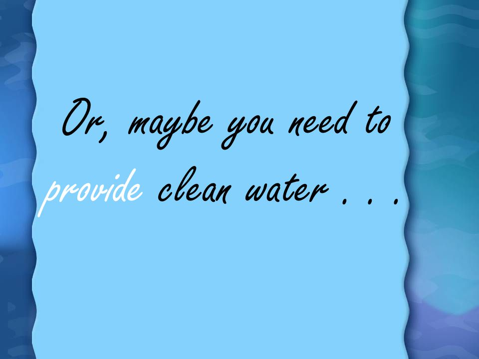 Or, maybe you need to provide clean water . . .